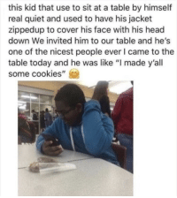 "Cookies, Head, and Quiet: this kid that use to sit at a table by himself  real quiet and used to have his jacket  zippedup to cover his face with his head  down We invited him to our table and he's  one of the nicest people ever I came to the  table today and he was like ""I made y'all  some cookies"" damn that's actually so sweet"
