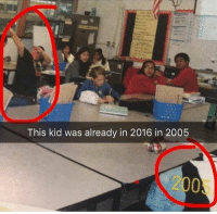 2016: This kid was already in 2016 in 2005  2005