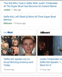 "<p>SELL SELL SELL via /r/MemeEconomy <a href=""http://ift.tt/2E1Ke0j"">http://ift.tt/2E1Ke0j</a></p>: This Kid Who Took A Selfie With Justin Timberlake  At The Super Bowl Has Become An Instant Meme  Junkee -1 day ago  Selfie Kid, Left Shark & More All-Time Super Bowl  Memes  Billboard - 13 hours ago  Daily mail  billboard  Selfie kid' speaks out on  Good Morning America and Selfie Kid Speaks: I  Today  Justin Timberlake Ha  Went for It  16 hours ago  21 hours ago <p>SELL SELL SELL via /r/MemeEconomy <a href=""http://ift.tt/2E1Ke0j"">http://ift.tt/2E1Ke0j</a></p>"