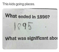 Memes, Kids, and 🤖: This kids going places.  What ended in 1896?  1295  What was significant abot He's not wrong 😂
