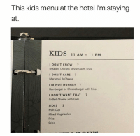 Funny, Hungry, and Memes: This kids menu at the hotel I'm staying  at.  KIDS 11 AM 11 PM  I DON'T KNOW 7  Breaded Chicken Tenders with Fries  ⅠDON'T CARE 7  Macaroni & Cheese  I'M NOT HUNGRY 7  Hamburger or Cheeseburger with Fries  I DON'T WANT THAT 7  Grilled Cheese with Fries  SIDES 3  Fruit Cup  Mixed Vegetables  Fries  Salad 58 Relatable Memes That Are Just Too Damn Funny