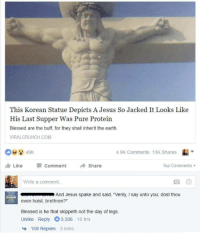 "Blessed, Jesus, and Memes: This Korean Statue Depicts A Jesus So Jacked It Looks Like  His Last Supper Was Pure Protein  Blessed are the buff, for they shall inherit the earth  VIRALCRUNCH COM  4.9K Comments 13K Shares  ı Like Comment Share  Top Comments  Write a comment..  And Jesus spake and said, ""Verily, I say unto you, dost thou  even hoist, brethren?""  Blessed is he that skippeth not the day of legs.  Unlike Reply 3,336 10 hrs  169 Replies  3 mins <p>Dost thou even hoist? via /r/memes <a href=""https://ift.tt/2vEdGtE"">https://ift.tt/2vEdGtE</a></p>"