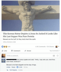 "Super Jesus!: This Korean Statue Depicts A Jesus So Jacked It Looks Like  His Last Supper Was Pure Protein  Blessed are the buff, for they shall inherit the earth  VIRALCRUNCH.COM  4.9K Comments 13K Shares  血Like Comment →Share  Top Comments .  Write a comment...  And Jesus spake and said, ""Verily, I say unto you, dost thou  even hoist, brethren?""  Blessed is he that skippeth not the day of legs.  Unlike Reply 3,336 10 hrs  169 Replies 3 mins Super Jesus!"