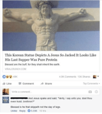 "Blessed, Instagram, and Jesus: This Korean Statue Depicts A Jesus So Jacked It Looks Like  His Last Supper Was Pure Protein  Blessed are the buff, for they shall inherit the earth  VIRALCRUNCH.COM  49K  4.9K Comments  13K Shares  LikecommentShare  Top Comments  Write a comment  And Jesus spake and said, ""Verily, I say unto you; dost thou  even hoist, brethren?""  Blessed is he that skippeth not the day of legs.  Unlike Reply 3.336 10 hrs @epicfunnypage is the funniest video page on instagram 😂"