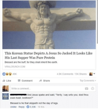 "Blessed, Jesus, and Memes: This Korean Statue Depicts A Jesus So Jacked It Looks Like  His Last Supper Was Pure Protein  Blessed are the buff, for they shall inherit the earth  VIRALCRUNCH COM  .9K Comments 13K Shares  Like  Comment  → Share  Top Comments .  Write a comment  And Jesus spake and said, 'Verily, I say unto you; dost thou  even hoist, brethren?""  Blessed is he that skippeth not the day of legs.  Unlike Reply 3,336 10 hrs Dost thou even hoist? 😂💀"