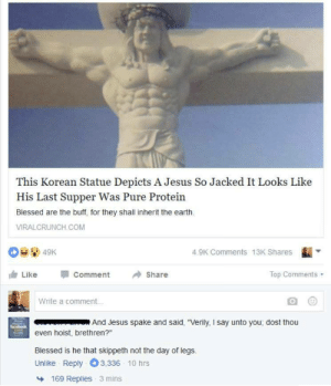 "Brethren: This Korean Statue Depicts A Jesus So Jacked It Looks Like  His Last Supper Was Pure Protein  Blessed are the buff, for they shall inherit the earth  VIRALCRUNCH COM  4.9K Comments 13K Shares  ı Like Comment Share  Top Comments  Write a comment..  And Jesus spake and said, ""Verily, I say unto you, dost thou  even hoist, brethren?""  Blessed is he that skippeth not the day of legs.  Unlike Reply 3,336 10 hrs  169 Replies  3 mins"