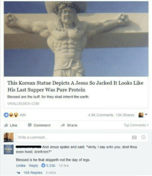 "Dost thou even hoist?: This Korean Statue Depicts A Jesus So Jacked It Looks Like  His Last Supper Was Pure Protein  Blessed are the buff, for they shall inherit the earth  VIRALCRUNCH COM  4.9K Comments 13K Shares  由Like  comment  →Share  Top Comments  Write a comment  And Jesus spake and said, ""Verily, I say unto you; dost thou  even hoist, brethren?""  Blessed is he that skippeth not the day of legs.  Unlike Reply O3,336 10 hrs  169 Replies 3 mins Dost thou even hoist?"