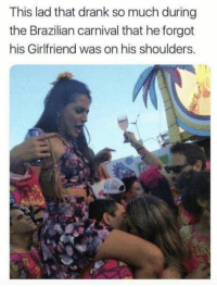 Drunk, Love, and Girlfriend: This lad that drank so much during  the Brazilian carnival that he forgot  his Girlfriend was on his shoulders. Love is blind when youre drunk..