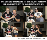 <p>Metallica&rsquo;s Oldest Fan</p>: THIS LADY IS 90 YEARS OLD AND SHE IS METALLICA'S OLDEST FAN  HER DREAM WAS TO MEET THE BAND SO THEY VISITED HER.  More pics on www.MirthBomb.com <p>Metallica&rsquo;s Oldest Fan</p>