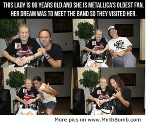 positive-memes:  Metallica's Oldest Fan: THIS LADY IS 90 YEARS OLD AND SHE IS METALLICA'S OLDEST FAN  HER DREAM WAS TO MEET THE BAND SO THEY VISITED HER.  More pics on www.MirthBomb.com positive-memes:  Metallica's Oldest Fan