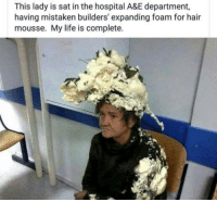 Life, Hair, and Hospital: This lady is sat in the hospital A&E department,  having mistaken builders' expanding foam for hair  mousse. My life is complete. hahaha