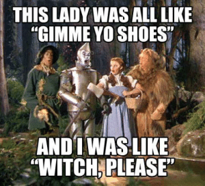 """Funny Wizard of Oz meme: THIS LADY WAS ALL LIKE  """"GIMME YO SHOES""""  ANDT WASLIKE  """"WITCH PLEASE Funny Wizard of Oz meme"""
