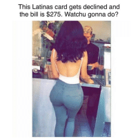 Memes, Wyd, and 🤖: This Latinas card gets declined and  the bill is $275. Watchu gonna do? WYD?