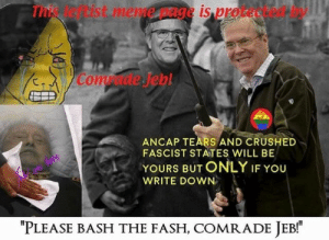 "lord-kitschener: we-kant-even: i hope this is close enough to philosophy shitposting for you guys PLEASE BASH THE FASH COMRADE JEB! : This leftist meme page is protected by  Comrade Jeb  ANCAP TEARS AND CRUSHED  FASCIST STATES WILL BE  YOURS BUT ONLY IF YOU  WRITE DOWN  ""PLEASE BASH THE FASH, COMRADE JEB! lord-kitschener: we-kant-even: i hope this is close enough to philosophy shitposting for you guys PLEASE BASH THE FASH COMRADE JEB!"