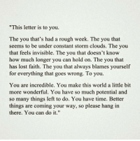 """Memes, Cloud, and Rough: """"This letter is to you.  The you that's had a rough week. The you that  seems to be under constant storm clouds. The you  that feels invisible. The you that doesn't know  how much longer you can hold on. The you that  has lost faith. The you that always blames yourself  for everything that goes wrong. To you.  You are incredible. You make this world a little bit  more wonderful. You have so much potential and  so many things left to do. You have time. Better  things are coming your way, so please hang in  there. You can do it."""""""