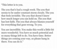 """Lost, Time, and World: This letter is to you.  The you that's had a rough week. The you that  seems to be under constant storm clouds. The you  that feels invisible. The you that doesn't know  how much longer you can hold on. The you that  has lost faith. The you that always blames yourself  for everything that goes wrong. To you.  You are incredible. You make this world a little bit  more wonderful. You have so much potential and  so many things left to do. You have time. Better  things are coming your way, so please hang in  there. You can dot."""""""