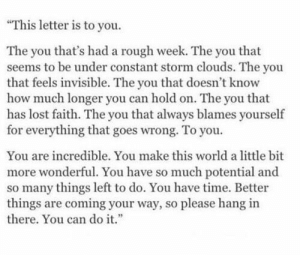 "Lost, Time, and World: ""This letter is to you  The you that's had a rough week. The you that  seems to be under constant storm clouds. The you  that feels invisible. The you that doesn't know  how much longer you can hold on. The you that  has lost faith. The you that always blames yourself  for everything that goes wrong. To you  You are incredible. You make this world a little bit  more wonderful. You have so much potential and  so many things left to do. You have time. Better  things are coming your way, so please hang in  there. You can do it."""