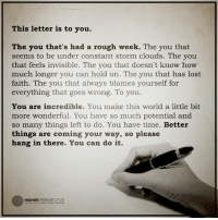 Memes, Cloud, and Rough: This letter is to you.  The you that's had a rough week. The you that  seems to be under constant storm clouds. The you  that feels invisible. The you that doesn't know how  much longer you can hold on. The you that has lost  faith. The you that always blames yourself for  everything that goes wrong. To you.  You are incredible. You make this world a little bit  more wonderful. You have so much potential and  so many things left to do. You have time. Better  things are coming your way, so please  hang in there. You can do it.  O HIGHER  PERSPECTIVE THIS LETTER IS TO YOU
