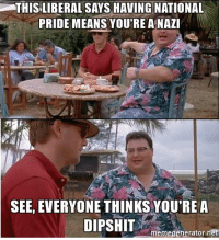 Memes, Sorry, and 🤖: THIS LIBERAL SAYS HAVING NATIONAL  PRIDE MEANS YOU'RE A NAZI  SEE, EVERYONE THINKS YOU'REA  memegenerator net Sorry pal everyone thinks you're a dipshit