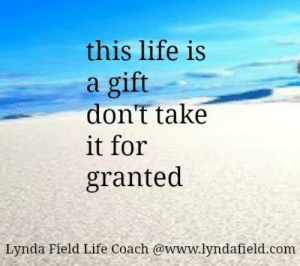 Life, Memes, and 🤖: this life is  a gift  don't take  it for  granted  Lynda Field Life Coach @www.lyndafield.com <3