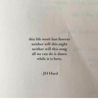 Life, Forever, and Dance: this life won't last forever  neither will this night  neither will this song  all we can do is dance  while it is here.  -JH Hard