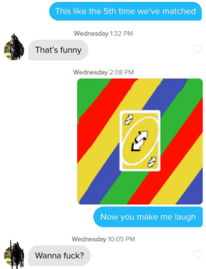 Not sure if srs: This like the 5th time we've matched  Wednesday 1:32 PM  That's funny  Wednesday 2:08 PM  Now you make me laugh  Wednesday 10:05 PM  Wanna fuck? Not sure if srs
