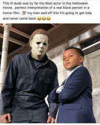 Dude, Halloween, and Memes: This lil dude was by far the Best actor in the Halloween  movie.. perfect interpretation of a real black person in a  horror film.型my man said eff this I'm going to get help  and never came back That was the last time I saw lil man 😭😭😭💯