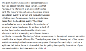 Liberalism dot fucking jpeg: This Lion King now has another political resonance  that was absent from the 1990s version, one that  Favreau, if he intended it at all, doesn't stress too  hard: The movie's vision of a once-honorable empire  being taken over by a corrupt and malevolent usurper  will strike many Americans as having an undeniable  ripped-from-the-headlines quality. When Scar  consolidates his power by enlisting the protection of  an army of hyena henchmen, it's hard not to think of  another luxuriously maned would-be dictator who  relies on a pack of scavenging subordinates to carry  out his vile commands. The bad guy's final comeuppance, in the original, seemed almost too  brutal for the ending of a Disney film. Twenty-five years later, it's the only part of this hyper-  realistic rendering I wished were even more graphic. Pairing off romantically to produce a  legitimate heir to the throne is nice and all, but it's getting destroyed by the minions of your  own venal ambition that's the real circle of life. Liberalism dot fucking jpeg