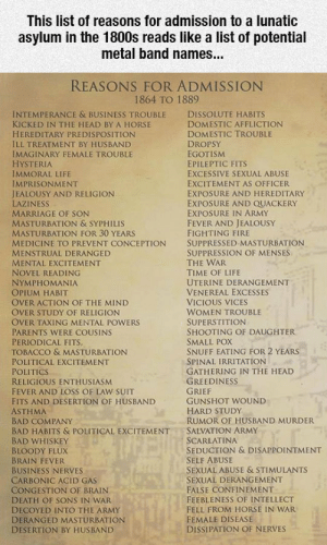 Bad, Club, and Fire: This list of reasons for admission to a lunatic  asylum in the 1800s reads like a list of potential  metal band names...  REASONS FOR ADMISSION  1864 TO 1889  INTEMPERANCE & BUSINESS TROUBLE DISSOLUTE HABITS  KICKED IN THE HEAD BY A HORSE  HEREDITARY PREDISPOSITION  ILL TREATMENT BY HUSBAND  IMAGINARY FEMALE TROUBLE  HYSTERIA  IMMORAL LIFE  IMPRISONMENT  JEALOUSY AND RELIGION  LAZINESS  MARRIAGE OF SON  MASTURBATION & SYPHILIS  MASTURBATION FOR 30 YEARS  MEDICINE TO PREVENT CONCEPTION SUPPRESSED MASTURBATION  MENSTRUAL DERANGED  MENTAL EXCITEMENT  NOVEL READING  NYMPHOMANIA  OPIUM HABIT  OVER ACTION OF THE MIND  OVER STUDY OF RELIGION  OVER TAXING MENTAL POWERS  PARENTS WERE COUSINS  PERIODICAL FITS  TOBACCO & MASTURBATION  POLITICAL EXCITEMENT  POLITICS  RELIGIOUS ENTHUSIASM  FEVER AND LOSS OF LAW SUIT  FITS AND DESERTION OF HUSBAND  ASTHMA  BAD COMPANY  BAD HABITS & POLITICAL EXCITEMENTSALVATION ARMY  BAD WHISKEY  BLOODY FLUX  BRAIN FEVER  BUSINESS NERVES  CARBONIC ACID GAS  CONGESTION OF BRAIN  DEATH OF SONS IN WAR  DECOYED INTO THE ARMY  DERANGED MASTURBATION  DESERTION BY HUSBAND  DOMESTIC AFFLICTION  DOMESTIC TROUBLE  DROPSY  EGOTISM  EPILEPTIC FITS  EXCESSIVE SEXUAL ABUSE  EXCITEMENT AS OFFICER  EXPOSURE AND HEREDITARY  EXPOSURE AND QUACKERY  EXPOSURE IN ARMY  FEVER AND JEALOUSY  FIGHTING FIRE  SUPPRESSION OF MENSES  THE WAR  TIME OF LIFE  UTERINE DERANGEMENT  VENEREAL EXCESSES  VICIOUS VICES  WOMEN TROUBLE  SUPERSTITION  SHOOTING OF DAUGHTER  SMALL POX  SNUFF EATING FOR 2 YEARS  SPINAL IRRITATION  GATHERING IN THE HEAD  GREEDINESS  GUNSHOT WOUND  HARD STUDy  RUMOR OF HUSBAND MURDER  SCARLATINA  SEDUCTION & DISAPPOINTMENT  SELF ABUSE  SEXUAL ABUSE & STIMULANTS  SEXUAL DERANGEMENT  FALSE CONFINEMENT  FEEBLENESS OF INTELLECT  FELL FROM HORSE IN WAR  FEMALE DISEASE  DISSIPATION OF NERVES laughoutloud-club:  Quite The Reasons For Admission