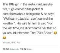 """Control, Girl, and Restaurant: This little girl in the restaurant, maybe  five, tugs on her dads jacket &  complains about being cold & he says  """"Well damn, Jackie, I can't control the  weather"""". His wife hit him & said """"For  the last time, we didn't name her that so  you could reference That 70's Show""""  6/19/18, 9:00 AM  20.9K Retweets 76.8K Likes"""