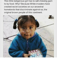 "Memes, 🤖, and The Others: This little indigenous girl has to sell chewing gum  to by food. Why? Because White invaders have  created racist societies on our ancestral  homelands that discriminate against us, the  original brown people of this continent. Colorism decolonize ・・・ Repost @jaguar_native These are the same men that said all men are created equal but they enslaved millions like animals in cages and were bent on the complete extermination of the other. We all do not have the same oppurtunities. There's this attitude of ""if i can do it, so can you"". No, it doesn't work that way. The way native people are treated you would think we were the ones that invaded their land and caused mass genocide against them. We're treated like outsiders on our own land and told to get over it just because they want us to be controlled by them so they can take more and more. The souls of the old life has died when our civilizations died. They have no life in their civilization. Their life is money. native nativeamerican ndn naturephotography sioux lakota nativepride cherokee blackfoot nodapl starbucks redpride billystrongbull apache diné navajo seminole wompanoag amerikkka latino hispanic mexico indigenous peru mexika japan taino arawak indian"