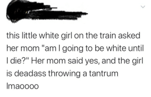 """White Girl, Girl, and Train: this little white girl on the train asked  her mom """"am I going to be white until  I die?"""" Her mom said yes, and the girl  is deadass throwing a tantrum  Imaoo00 MOMMY WHYyyyy"""
