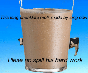 Work, Cow, and Made: This long chonklate molk made by long cöw  Plese no spill his hard work Chonklate https://t.co/2TFbDhMbBK