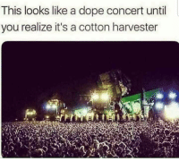 Dope, Memes, and Shit: This looks like a dope concert until  you realize it's a cotton harvester Well shit via /r/memes https://ift.tt/2N0nRkD