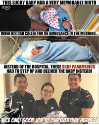Dad, Memes, and Hospital: THIS LUCKY BABY HAD AVERY MEMORABLE BIRTH  Phdtos Credited to Kea  Ho  WHEN HIS DAD CALLED FOR AN AMBULANCE IN THE MORNING...  INSTEAD OF THE HOSPITAL THESE  SCDF PARAMEDICS  HAD TO STEP UP AND DELIVER THE BABY INSTEAD! Nice one to the SCDF officers!