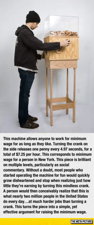 srsfunny:The Brilliant Minimum Wage Machine: This machine allows anyone to work for minimum  wage for as long as they like. Turning the crank on  the side releases one penny every 4.97 seconds, for a  total of $7.25 per hour. This corresponds to minimum  wage for a person in New York. This piece is brilliant  on multiple levels, particularly as social  commentary. Without a doubt, most people who  started operating the machine for fun would quickly  grow disheartened and stop when realizing just how  little they're earning by turning this mindless crank.  A person would then conceivably realize that this is  what nearly two million people in the United States  do every day...at much harder jobs than turning a  crank. This turns the piece into a simple, yet  effective argument for raising the minimum wage.  THE META PICTURE srsfunny:The Brilliant Minimum Wage Machine