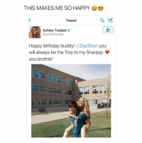 goals: THIS MAKES ME SO HAPPY  Tweet  Ashley Tisdale  @ashley tisdale  Happy birthday buddy  ZacEfron  you  will always be the Troy to my Sharpay  V  you brother! goals
