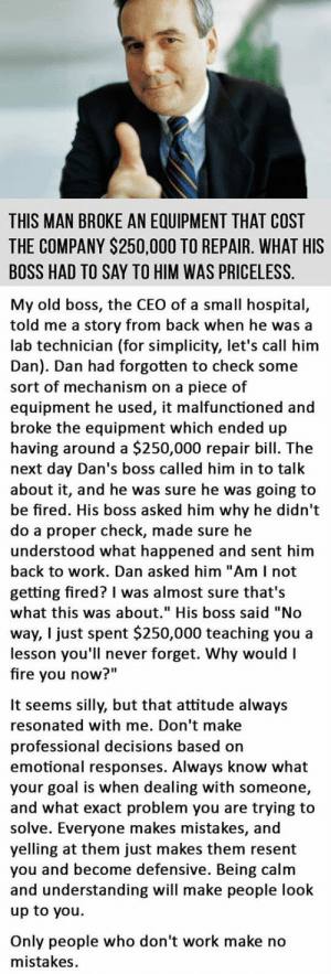 """srsfunny:  A Truly Awesome Bosshttp://srsfunny.tumblr.com/: THIS MAN BROKE AN EQUIPMENT THAT COST  THE COMPANY $250,000 TO REPAIR. WHAT HIS  BOSS HAD TO SAY TO HIM WAS PRICELESS.  My old boss, the CEO of a small hospital,  told me a story from back when he was a  lab technician (for simplicity, let's call him  Dan). Dan had forgotten to check some  sort of mechanism on a piece of  equipment he used, it malfunctioned and  broke the equipment which ended up  having around a $250,000 repair bill. The  next day Dan's boss called him in to talk  about it, and he was sure he was going to  be fired. His boss asked him why he didn't  do a proper check, made sure he  understood what happened and sent him  back to work. Dan asked him """"Am I not  getting fired? I was almost sure that's  what this was about."""" His boss said """"No  way, I just spent $250,000 teaching you a  lesson you'll never forget. Why would I  fire you now?""""  It seems silly, but that attitude always  resonated with me. Don't make  professional decisions based on  emotional responses. Always know what  your goal is when dealing with someone,  and what exact problem you are trying to  solve. Everyone makes mistakes, and  yelling at them just makes them resent  you and become defensive. Being calm  and understanding will make people look  up to you.  Only people who don't work make no  mistakes. srsfunny:  A Truly Awesome Bosshttp://srsfunny.tumblr.com/"""
