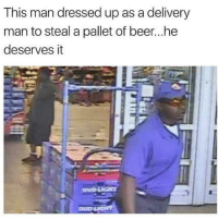 Beer, Memes, and Dress: This man dressed up as a delivery  man to steal a pallet of beer...he  deserves it Trick-Or-Treating as an adult. Dress like a delivery man. Steal Beer.