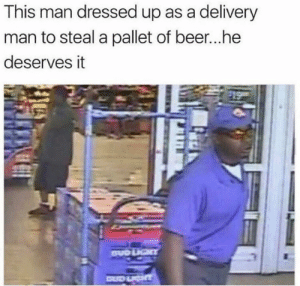 Beer, Dank, and Work: This man dressed up as a delivery  man to steal a pallet of beer...he  deserves it Work smart not hard.