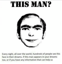 Ha I think I dreamed abt him once: THIS MAN?  Every night, all over the world, hundreds of people see this  face in their dreams. If this man appears in your dreams  too, or if you have any information that can help us Ha I think I dreamed abt him once