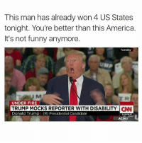 America, Donald Trump, and Fire: This man has already won 4 US States  tonight. You're better than this America.  It's not funny anymore.  Tuesday  UMP  UNDER FIRE  TRUMP MOCKS REPORTER WITH DISABILITY CNI  Donald Trump (R) Presidential Candidate  5:49 PMPT  AC360- Donald Trump is a joke