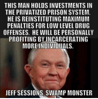 This Keebler Elf must go.: THIS MAN HOLDS INVESTMENTS IN  THE PRIVATIZED PRISON SYSTEM  HE IS REINSTITUTING MAXIMUM  PENALTIES FOR LOW LEVEL DRUG  OFFENSES. HE WILL BE PERSONALLY  PROFITING BVINCARCERATING  MOREINDIVIDUALS  JEFF SESSIONS, SWAMP MONSTER This Keebler Elf must go.