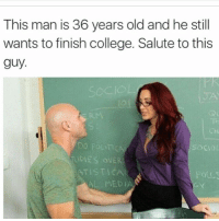 College, Memes, and Old: This man is 36 years old and he still  wants to finish college. Salute to this  guy  DO POLIT CA  DIES OVER  ATISTICAL  FOULS 💀 My Role Model