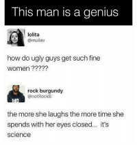 We salute you.: This man is a genius  lolita  @muilav  how do ugly guys get such fine  women ?????  rock burgundy  @notRockB  the more she laughs the more time she  spends with her eyes closed... it's  science We salute you.
