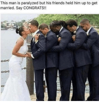 Memes, 🤖, and My Page: This man is paralyzed but his friends held him up to get  married. Say CONGRATS!! Don't know if it's real or not but respect  LIKE my page --> Spectacular