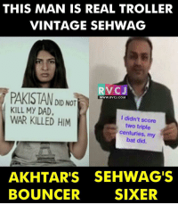 Memes, Pakistan, and Sixers: THIS MAN IS REAL TROLLER  VINTAGE SEHWAG  RVC J  PAKISTAN DID NOT  WWW. RVCJ.COM  KILL MY DAD,  WAR KILLED HIM  I didn't score  two triple  centuries, my  bat did.  AKHTAR'S SEHWAGS  BOUNCER  SIXER Ek Aur Six 👌👌👌 rvcjinsta