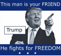 this man: This man is your FRIEND  Trump  He fights for FREEDOM