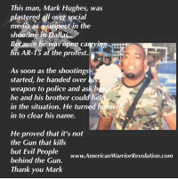<p>I would like to signal boost this. I have not fully researched the veracity of the later paragraphs but I do know that this picture was the one going around last night of the &ldquo;person of interest&rdquo; and it is not right. He was completely cleared of all charges and had nothing to do with the shootings and should not be viewed as a suspect or criminal. I pray no harm comes to him and that people spread the word that he was not the guy.</p>: This man, Mark Hughes, was  plastered all over social  media as a suspectin the  shooting in Dallas  Because he was open carryi  his AR-TS atthe protest.  As soon as the shootings  started, he handed over  weapon to police and askih  he and his brother could hel  in the situation. He turned himse  in to clear his name.  He proved that it's not  the Gun that kills  but Evil People www.American  behind the Gun.  Thank you Mark  WarriorRevolution.com <p>I would like to signal boost this. I have not fully researched the veracity of the later paragraphs but I do know that this picture was the one going around last night of the &ldquo;person of interest&rdquo; and it is not right. He was completely cleared of all charges and had nothing to do with the shootings and should not be viewed as a suspect or criminal. I pray no harm comes to him and that people spread the word that he was not the guy.</p>