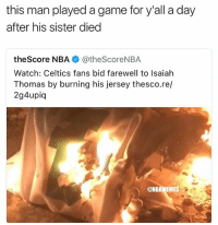 Basketball, Nba, and Respect: this man played a game for y'all a day  after his sister died  theScore NBA @theScoreNBA  Watch: Celtics fans bid farewell to Isaiah  Thomas by burning his jersey thesco.re/  2g4upiq  @NBAMEMES fr man show some respect smh.. (via micahpeters_-Twitter, @micahpeters) nbamemes nba isaiahthomas celtics bostonceltics